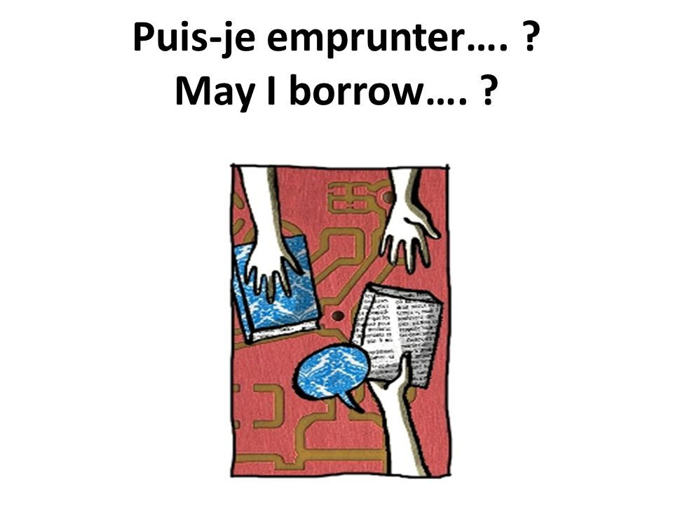 Puis-je emprunter…. ? May I borrow…. ?