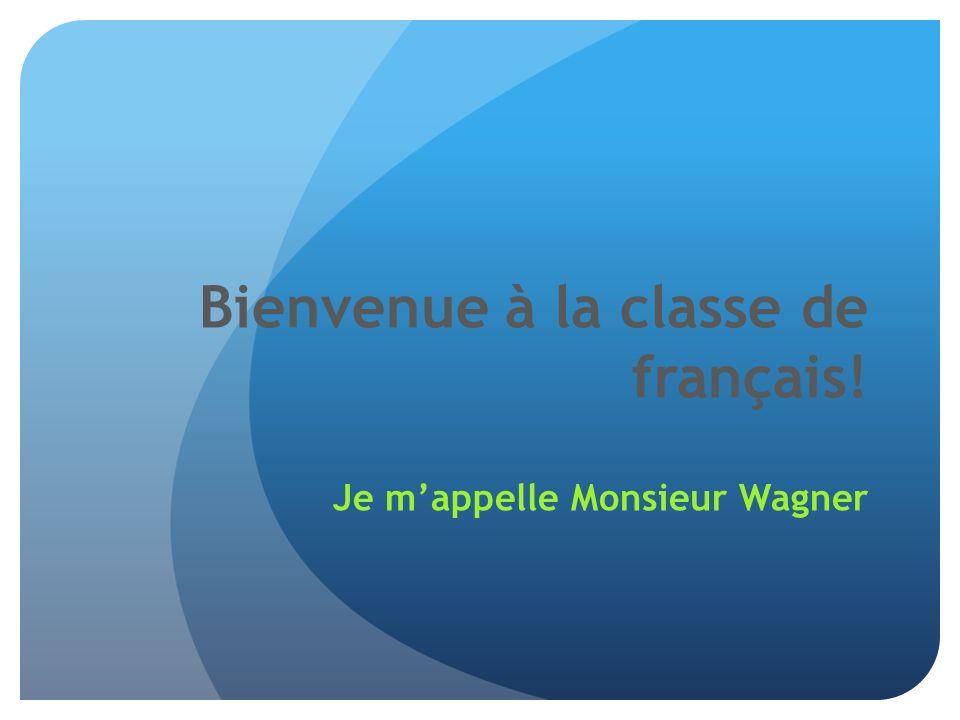 Bienvenue à la classe de français! Je mappelle Monsieur Wagner