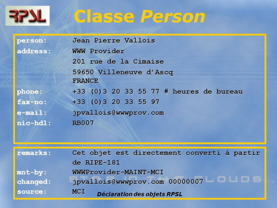 Déclaration des objets RPSL Classe Person person: Jean Pierre Vallois address: WWW Provider 201 rue de la Cimaise 201 rue de la Cimaise 59650 Villeneu