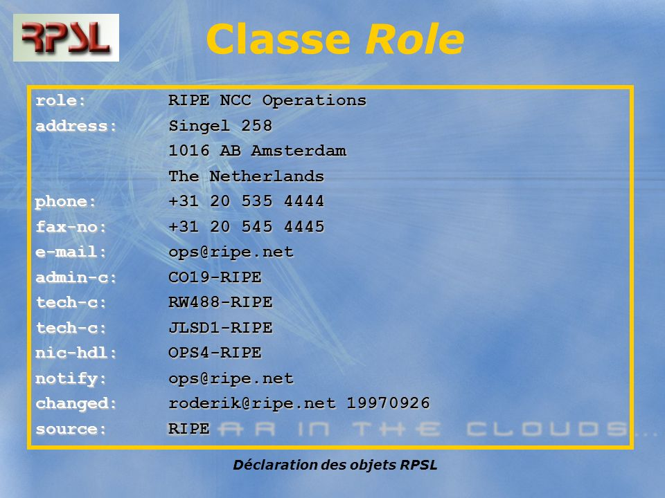 Déclaration des objets RPSL Classe Role role: RIPE NCC Operations address: Singel 258 1016 AB Amsterdam 1016 AB Amsterdam The Netherlands The Netherlands phone: +31 20 535 4444 fax-no: +31 20 545 4445 e-mail: ops@ripe.net admin-c: CO19-RIPE tech-c: RW488-RIPE tech-c: JLSD1-RIPE nic-hdl: OPS4-RIPE notify: ops@ripe.net changed: roderik@ripe.net 19970926 source: RIPE
