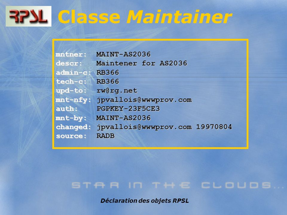 Déclaration des objets RPSL Classe Maintainer mntner: MAINT-AS2036 descr: Maintener for AS2036 admin-c: RB366 tech-c: RB366 upd-to: rw@rg.net mnt-nfy: jpvallois@wwwprov.com auth: PGPKEY-23F5CE3 mnt-by: MAINT-AS2036 changed: jpvallois@wwwprov.com 19970804 source: RADB