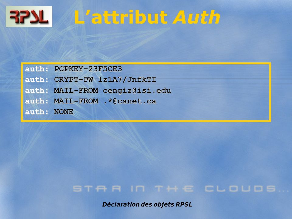 Déclaration des objets RPSL Lattribut Auth auth: PGPKEY-23F5CE3 auth: CRYPT-PW lz1A7/JnfkTI auth: MAIL-FROM cengiz@isi.edu auth: MAIL-FROM.*@canet.ca