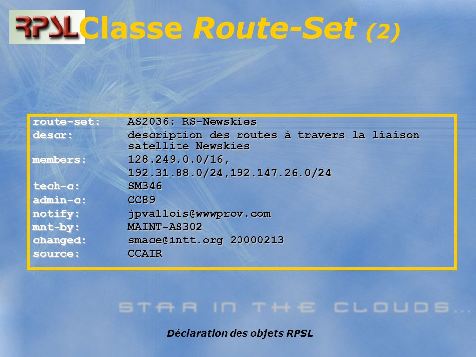 Déclaration des objets RPSL route-set: AS2036: RS-Newskies descr: description des routes à travers la liaison satellite Newskies members: 128.249.0.0/16, 192.31.88.0/24,192.147.26.0/24 192.31.88.0/24,192.147.26.0/24 tech-c: SM346 admin-c: CC89 notify:jpvallois@wwwprov.com mnt-by: MAINT-AS302 changed: smace@intt.org 20000213 source: CCAIR Classe Route-Set (2)