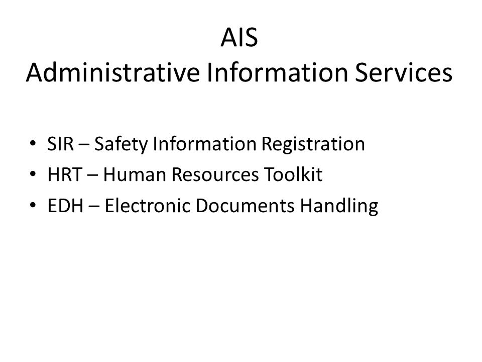 AIS Administrative Information Services SIR – Safety Information Registration HRT – Human Resources Toolkit EDH – Electronic Documents Handling