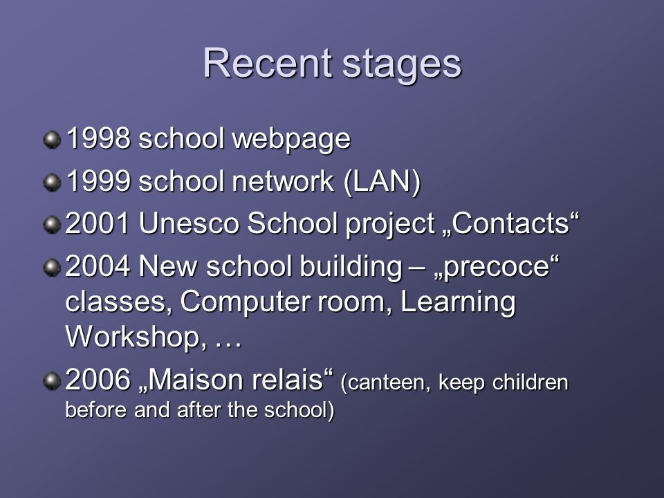 Recent stages 1998 school webpage 1999 school network (LAN) 2001 Unesco School project Contacts 2004 New school building – precoce classes, Computer room, Learning Workshop, … 2006 Maison relais (canteen, keep children before and after the school)