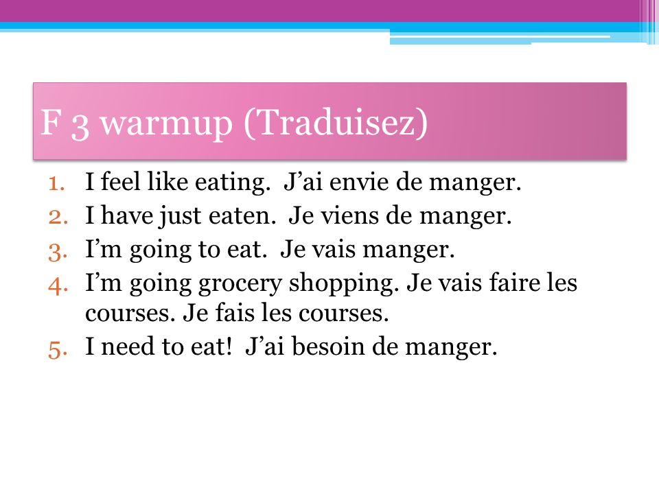 F 3 warmup (Traduisez) 1.I feel like eating. Jai envie de manger. 2.I have just eaten. Je viens de manger. 3.Im going to eat. Je vais manger. 4.Im goi