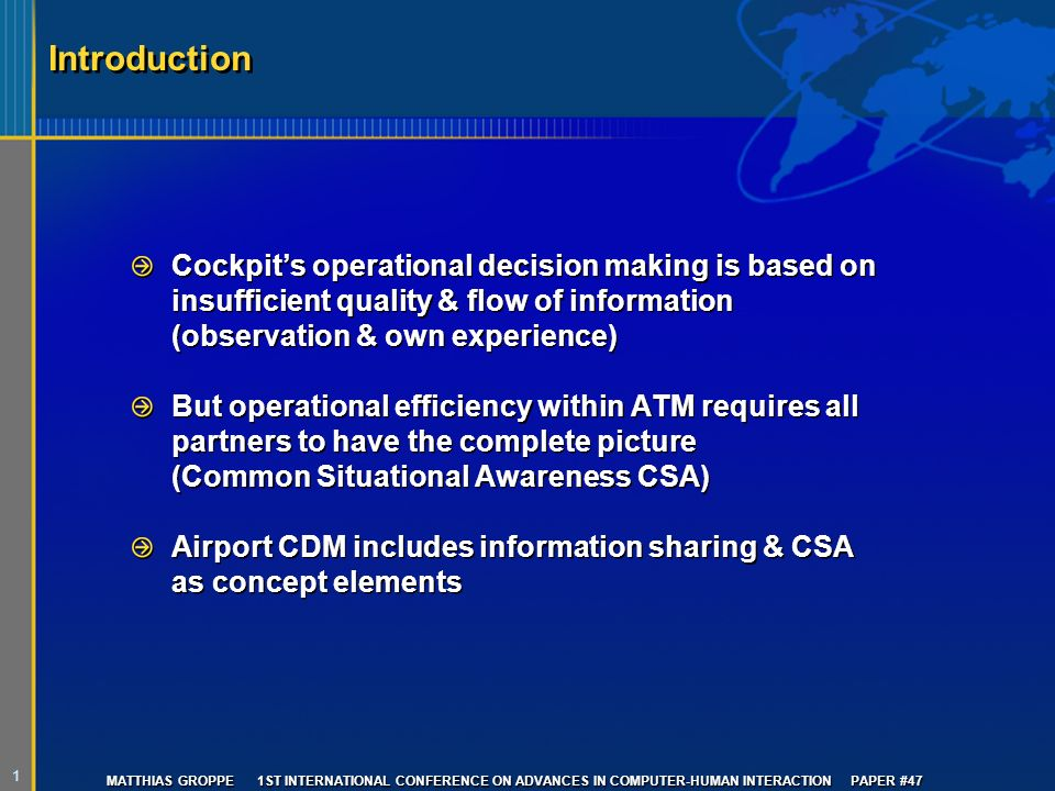 1 MATTHIAS GROPPE 1ST INTERNATIONAL CONFERENCE ON ADVANCES IN COMPUTER-HUMAN INTERACTION PAPER #47 Introduction Cockpits operational decision making is based on insufficient quality & flow of information (observation & own experience) But operational efficiency within ATM requires all partners to have the complete picture (Common Situational Awareness CSA) Airport CDM includes information sharing & CSA as concept elements Cockpits operational decision making is based on insufficient quality & flow of information (observation & own experience) But operational efficiency within ATM requires all partners to have the complete picture (Common Situational Awareness CSA) Airport CDM includes information sharing & CSA as concept elements
