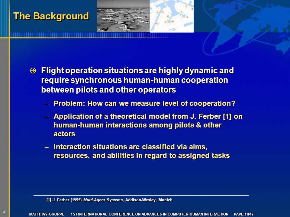 5 MATTHIAS GROPPE 1ST INTERNATIONAL CONFERENCE ON ADVANCES IN COMPUTER-HUMAN INTERACTION PAPER #47 The Background Flight operation situations are highly dynamic and require synchronous human-human cooperation between pilots and other operators –Problem: How can we measure level of cooperation.