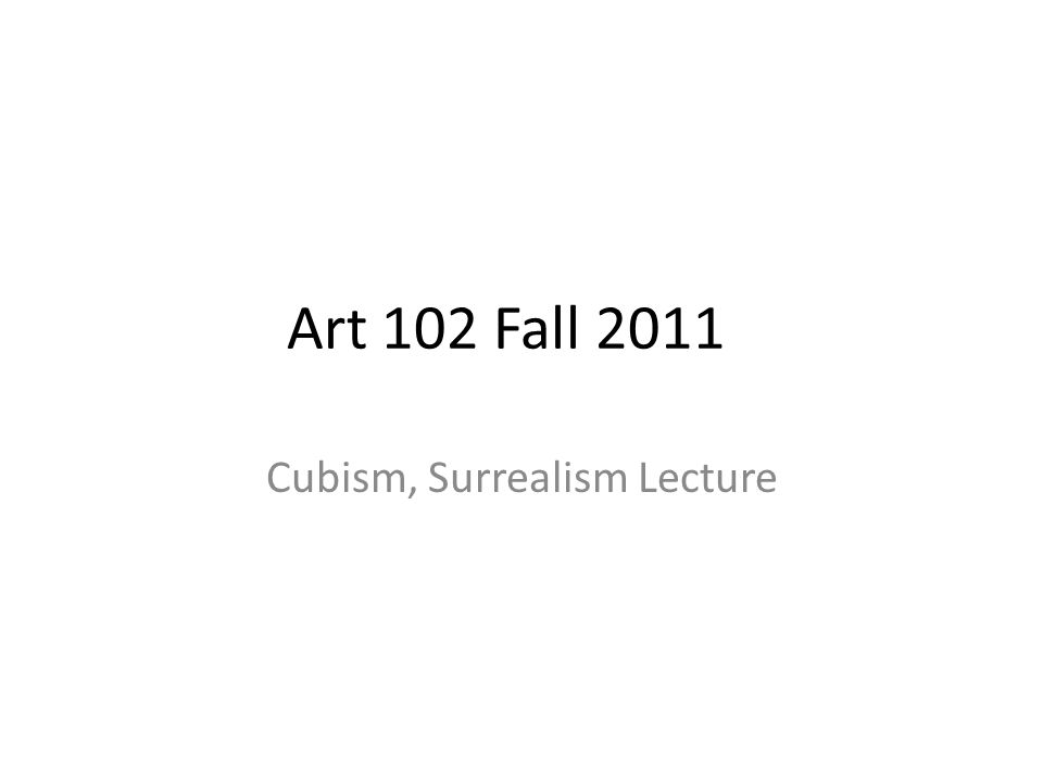 Art 102 Fall 2011 Cubism, Surrealism Lecture