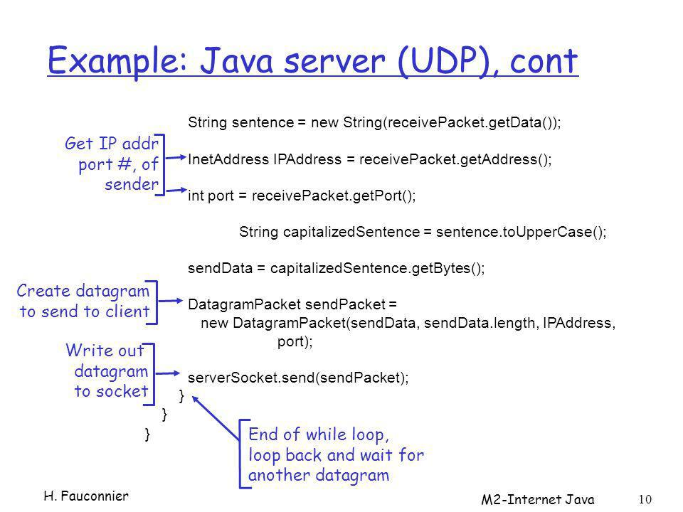 M2-Internet Java 10 Example: Java server (UDP), cont String sentence = new String(receivePacket.getData()); InetAddress IPAddress = receivePacket.getAddress(); int port = receivePacket.getPort(); String capitalizedSentence = sentence.toUpperCase(); sendData = capitalizedSentence.getBytes(); DatagramPacket sendPacket = new DatagramPacket(sendData, sendData.length, IPAddress, port); serverSocket.send(sendPacket); } Get IP addr port #, of sender Write out datagram to socket End of while loop, loop back and wait for another datagram Create datagram to send to client H.