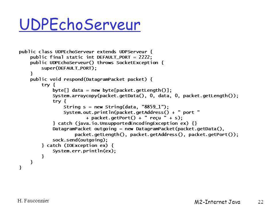 UDPEchoServeur public class UDPEchoServeur extends UDPServeur { public final static int DEFAULT_PORT = 2222; public UDPEchoServeur() throws SocketException { super(DEFAULT_PORT); } public void respond(DatagramPacket packet) { try { byte[] data = new byte[packet.getLength()]; System.arraycopy(packet.getData(), 0, data, 0, packet.getLength()); try { String s = new String(data, 8859_1 ); System.out.println(packet.getAddress() + port + packet.getPort() + reçu + s); } catch (java.io.UnsupportedEncodingException ex) {} DatagramPacket outgoing = new DatagramPacket(packet.getData(), packet.getLength(), packet.getAddress(), packet.getPort()); sock.send(outgoing); } catch (IOException ex) { System.err.println(ex); } H.