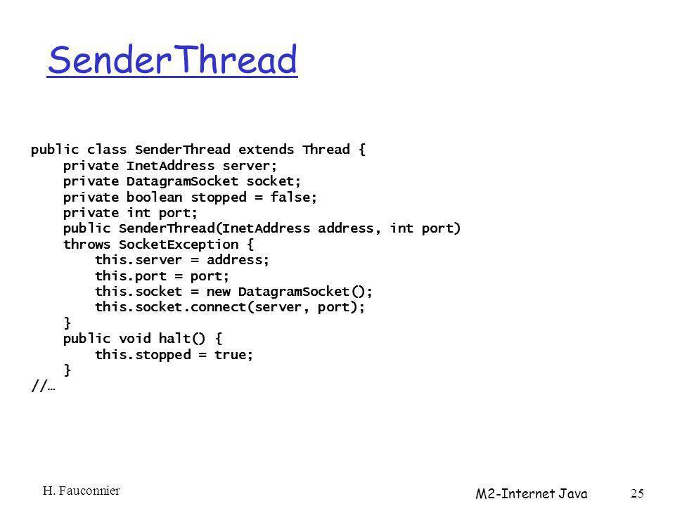 SenderThread public class SenderThread extends Thread { private InetAddress server; private DatagramSocket socket; private boolean stopped = false; private int port; public SenderThread(InetAddress address, int port) throws SocketException { this.server = address; this.port = port; this.socket = new DatagramSocket(); this.socket.connect(server, port); } public void halt() { this.stopped = true; } //… H.