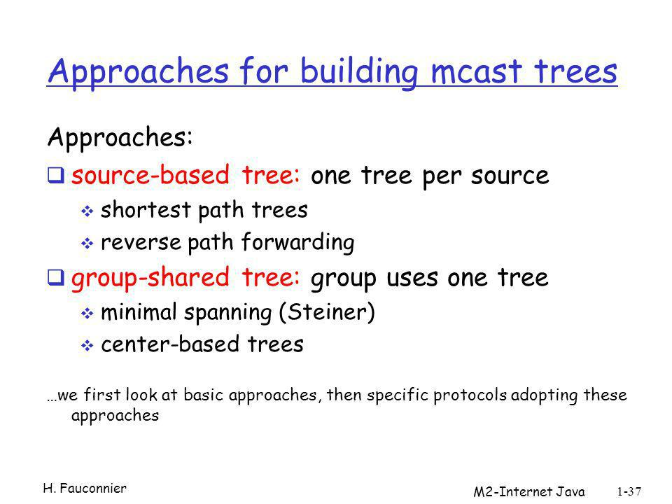 Approaches for building mcast trees Approaches: source-based tree: one tree per source shortest path trees reverse path forwarding group-shared tree: