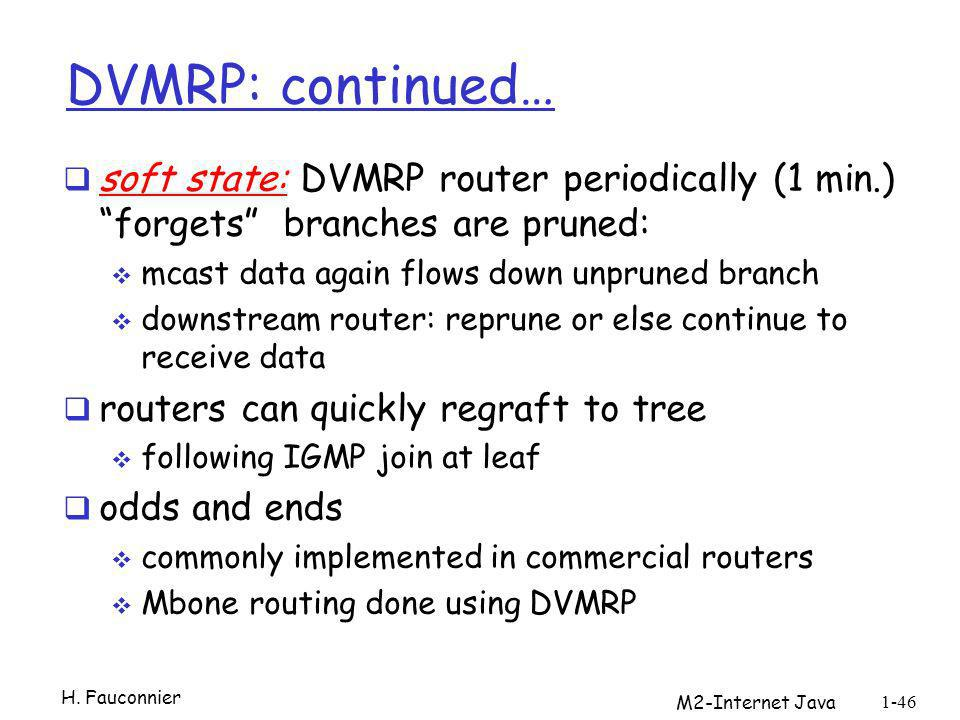 DVMRP: continued… soft state: DVMRP router periodically (1 min.) forgets branches are pruned: mcast data again flows down unpruned branch downstream r