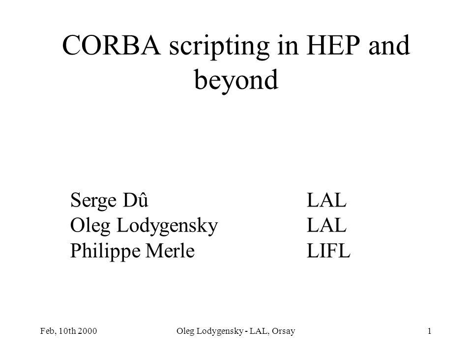 Feb, 10th 2000Oleg Lodygensky - LAL, Orsay1 CORBA scripting in HEP and beyond Serge DûLAL Oleg LodygenskyLAL Philippe MerleLIFL
