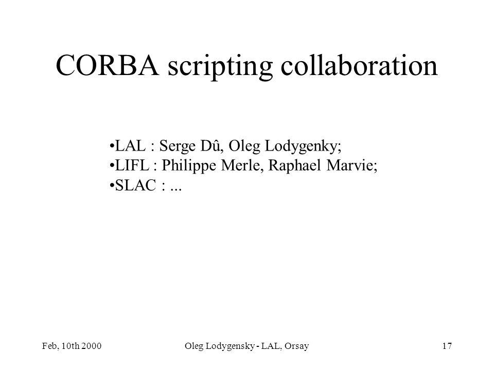 Feb, 10th 2000Oleg Lodygensky - LAL, Orsay17 CORBA scripting collaboration LAL : Serge Dû, Oleg Lodygenky; LIFL : Philippe Merle, Raphael Marvie; SLAC