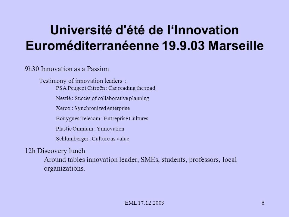 EML 17.12.20036 Université d été de IInnovation Euroméditerranéenne 19.9.03 Marseille 9h30 Innovation as a Passion Testimony of innovation leaders : PSA Peugeot Citroën : Car reading the road Nestlé : Succès of collaborative planning Xerox : Synchronized enterprise Bouygues Telecom : Entreprise Cultures Plastic Omnium : Ynnovation Schlumberger : Culture as value 12h Discovery lunch Around tables innovation leader, SMEs, students, professors, local organizations.