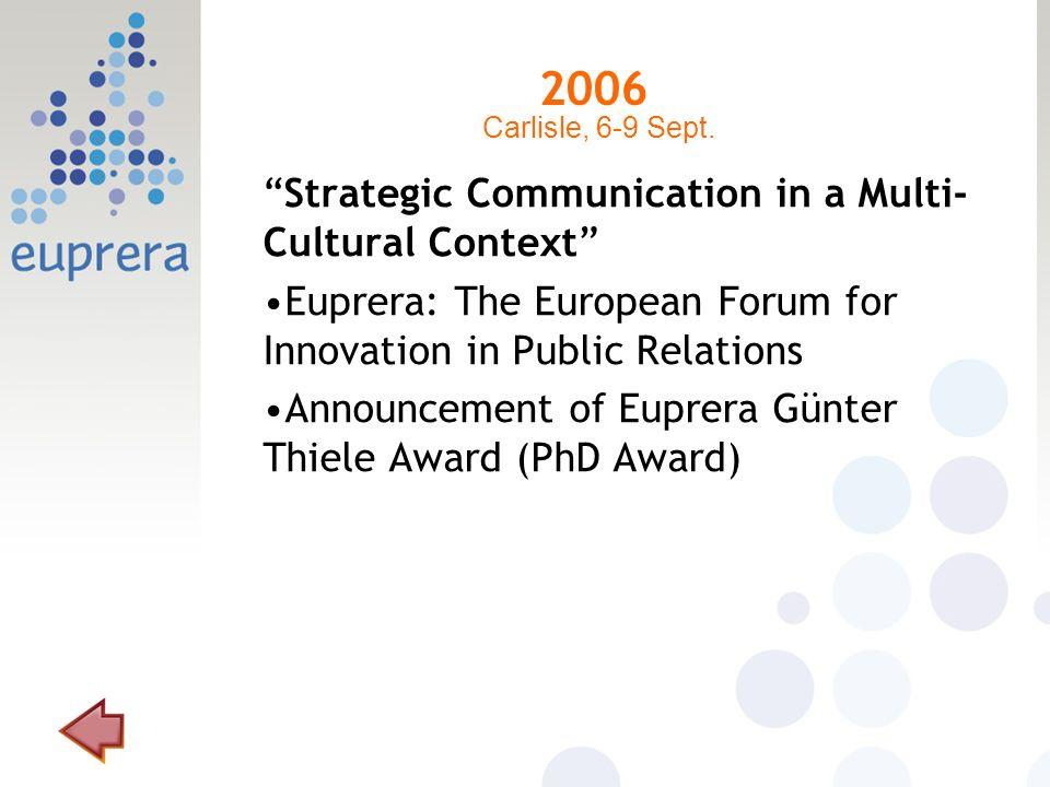 2006 Strategic Communication in a Multi- Cultural Context Euprera: The European Forum for Innovation in Public Relations Announcement of Euprera Günter Thiele Award (PhD Award) Carlisle, 6-9 Sept.