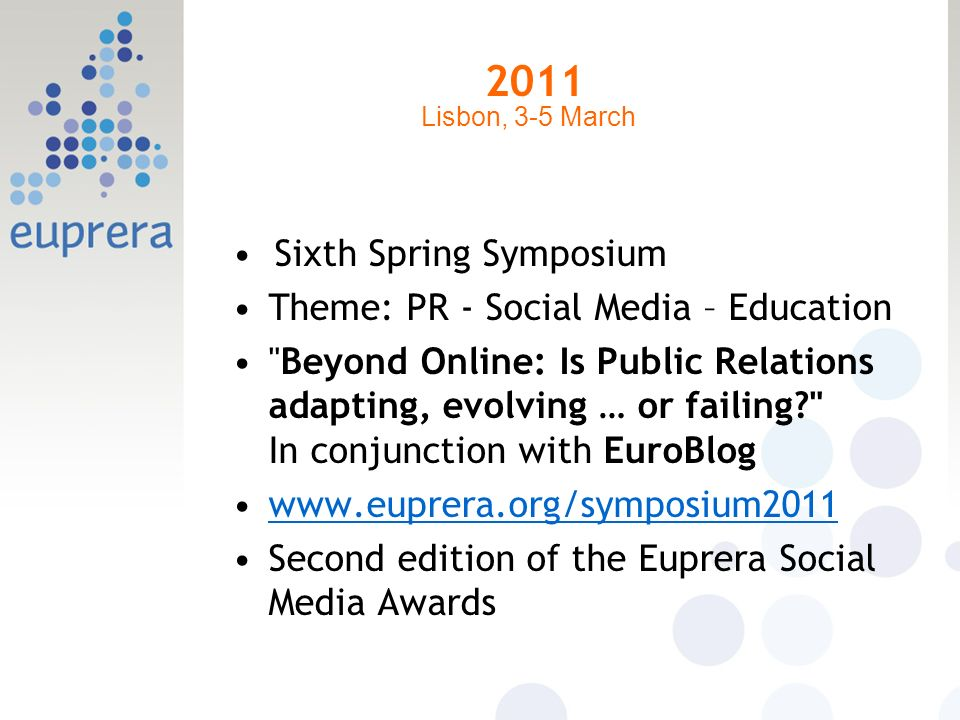 2011 Sixth Spring Symposium Theme: PR - Social Media – Education Beyond Online: Is Public Relations adapting, evolving … or failing In conjunction with EuroBlog www.euprera.org/symposium2011 Second edition of the Euprera Social Media Awards Lisbon, 3-5 March