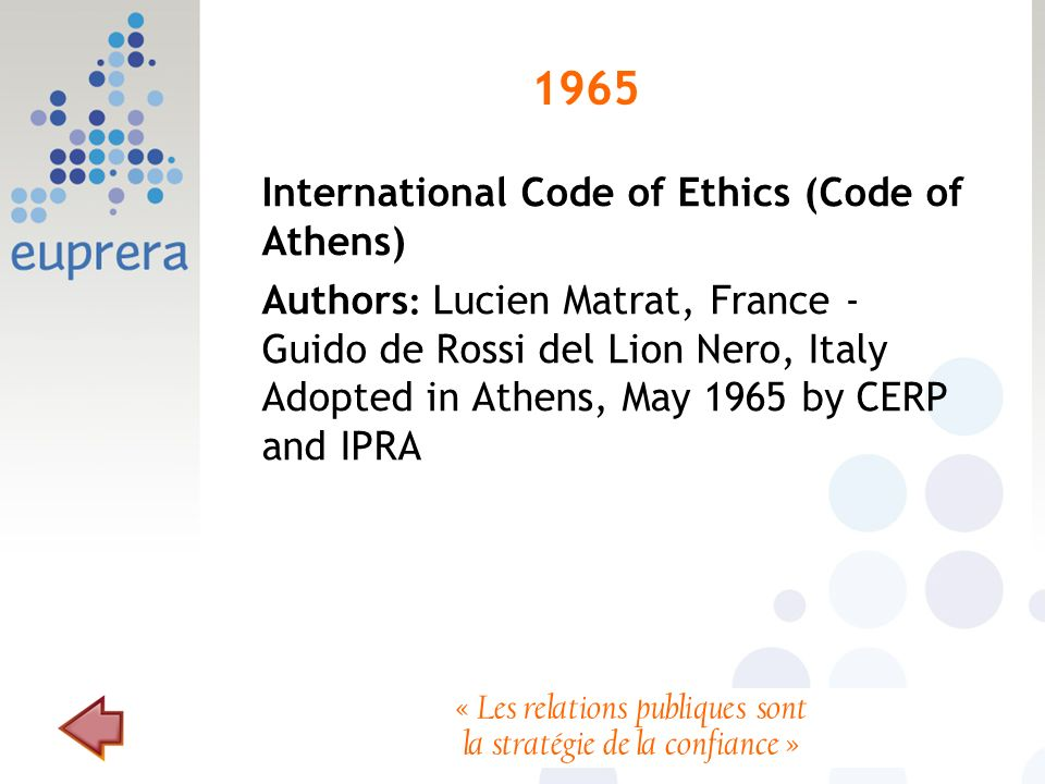 1965 International Code of Ethics (Code of Athens) Authors : Lucien Matrat, France - Guido de Rossi del Lion Nero, Italy Adopted in Athens, May 1965 by CERP and IPRA « Les relations publiques sont la stratégie de la confiance »