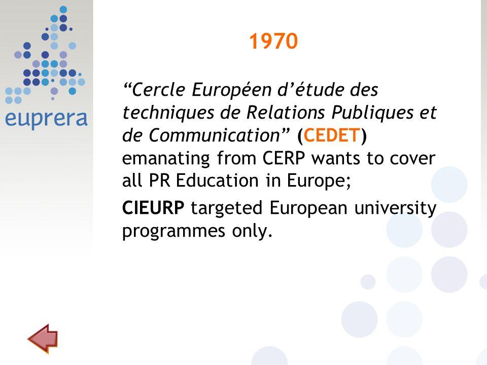 1970 Cercle Européen détude des techniques de Relations Publiques et de Communication (CEDET) emanating from CERP wants to cover all PR Education in Europe; CIEURP targeted European university programmes only.