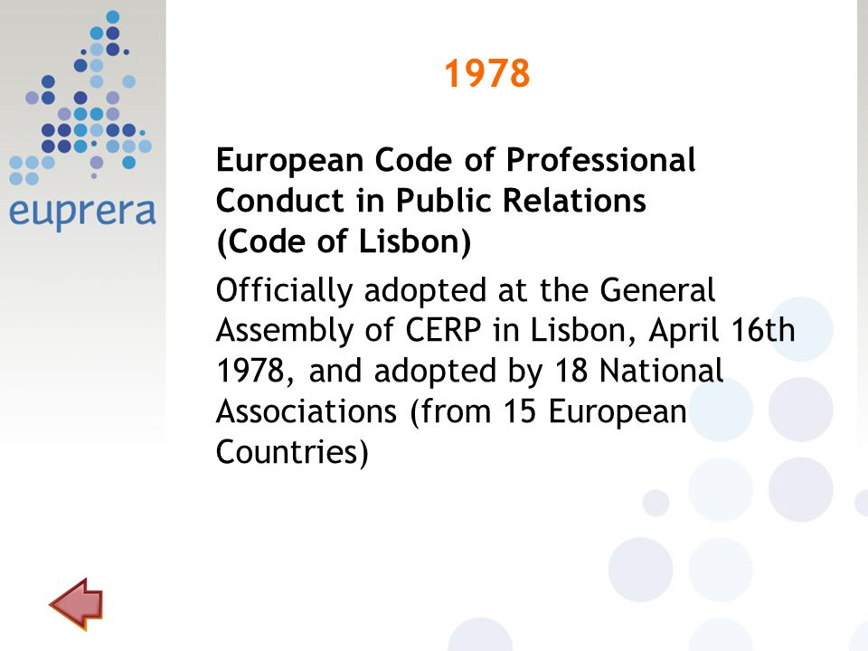 1978 European Code of Professional Conduct in Public Relations (Code of Lisbon) Officially adopted at the General Assembly of CERP in Lisbon, April 16th 1978, and adopted by 18 National Associations (from 15 European Countries)