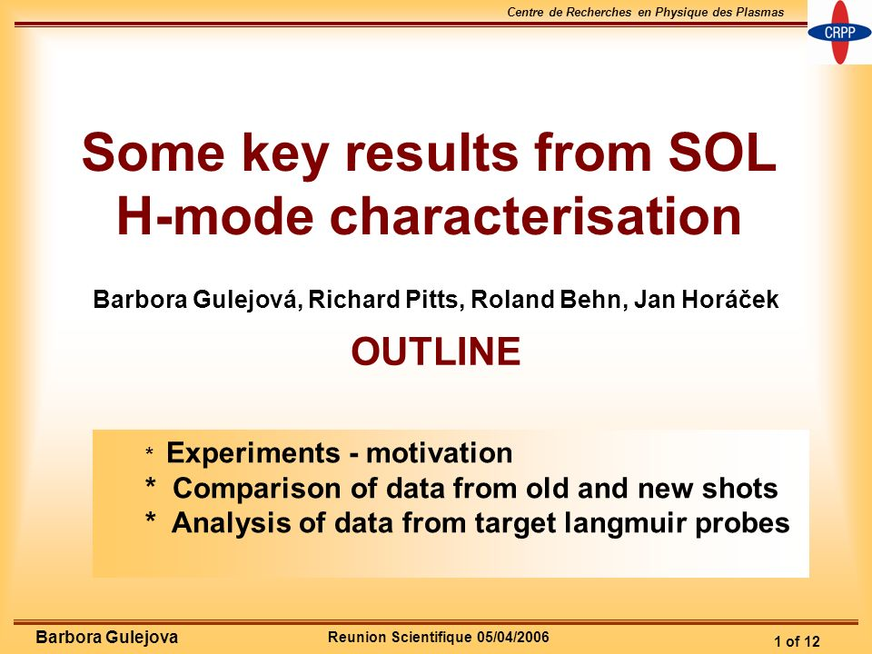 Reunion Scientifique 05/04/2006 Centre de Recherches en Physique des Plasmas 1 of 12 Barbora Gulejova Some key results from SOL H-mode characterisation Barbora Gulejová, Richard Pitts, Roland Behn, Jan Horáček OUTLINE * Experiments - motivation * Comparison of data from old and new shots * Analysis of data from target langmuir probes