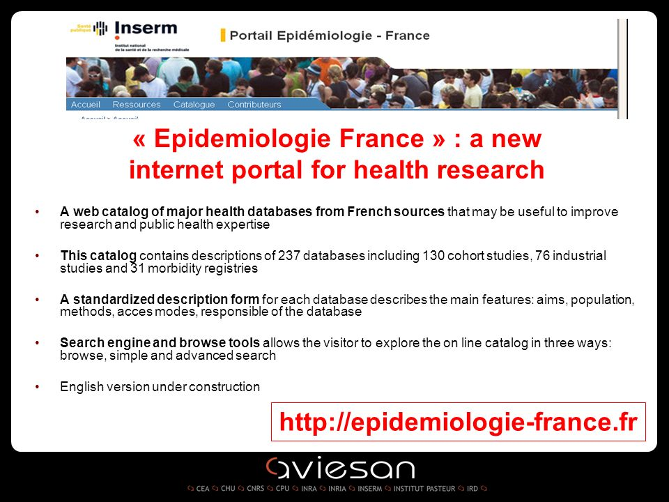 « Epidemiologie France » : a new internet portal for health research A web catalog of major health databases from French sources that may be useful to improve research and public health expertise This catalog contains descriptions of 237 databases including 130 cohort studies, 76 industrial studies and 31 morbidity registries A standardized description form for each database describes the main features: aims, population, methods, acces modes, responsible of the database Search engine and browse tools allows the visitor to explore the on line catalog in three ways: browse, simple and advanced search English version under construction http://epidemiologie-france.fr