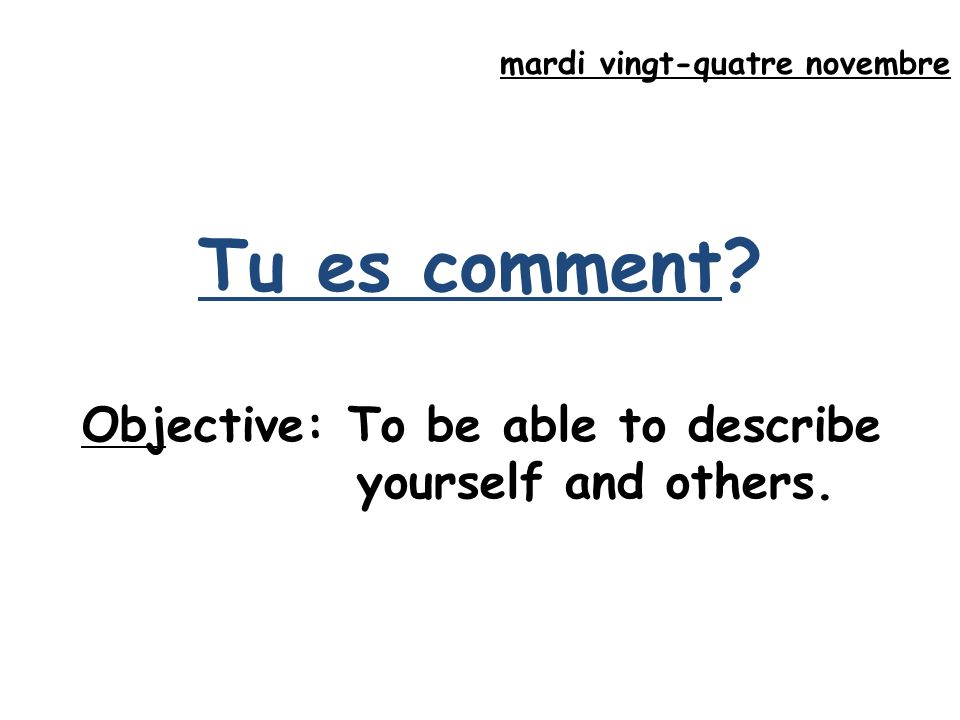 mardi vingt-quatre novembre Tu es comment Objective: To be able to describe yourself and others.