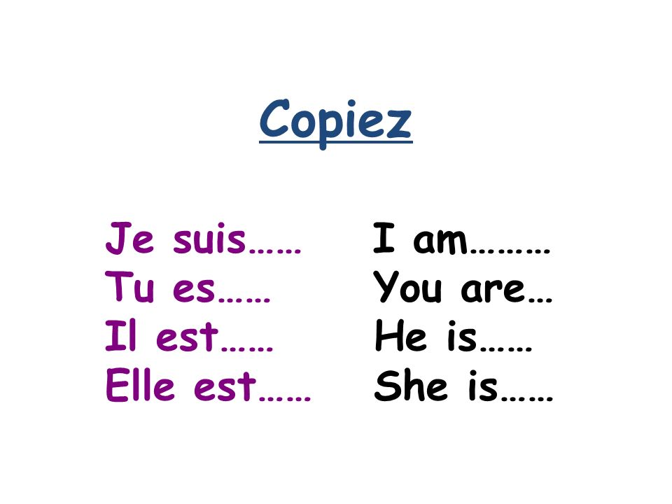 Copiez Je suis…… I am……… Tu es……You are… Il est……He is…… Elle est……She is……