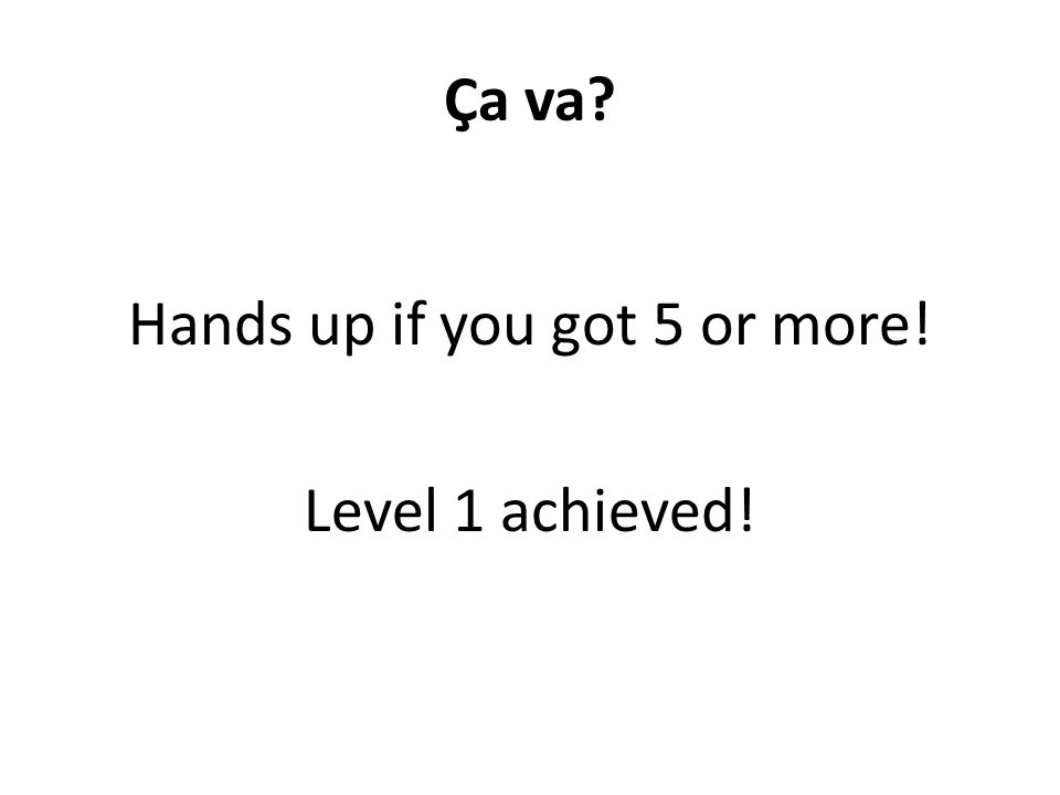 Ça va Hands up if you got 5 or more! Level 1 achieved!