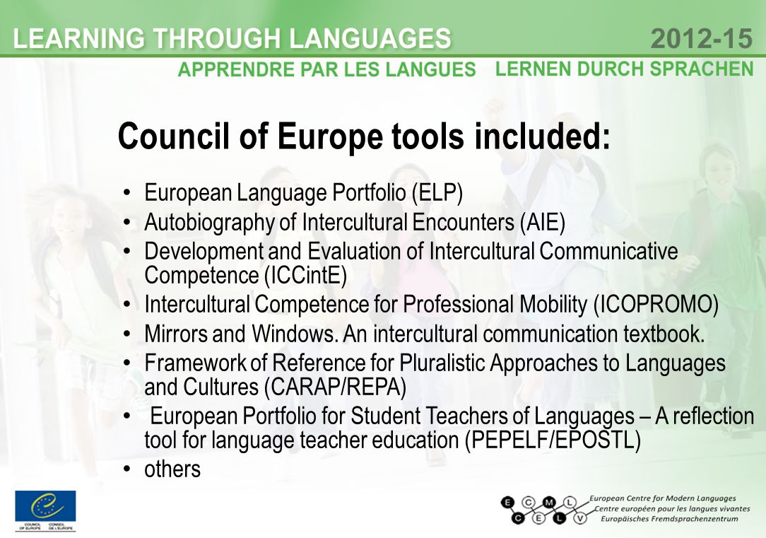 Council of Europe tools included: European Language Portfolio (ELP) Autobiography of Intercultural Encounters (AIE) Development and Evaluation of Intercultural Communicative Competence (ICCintE) Intercultural Competence for Professional Mobility (ICOPROMO) Mirrors and Windows.