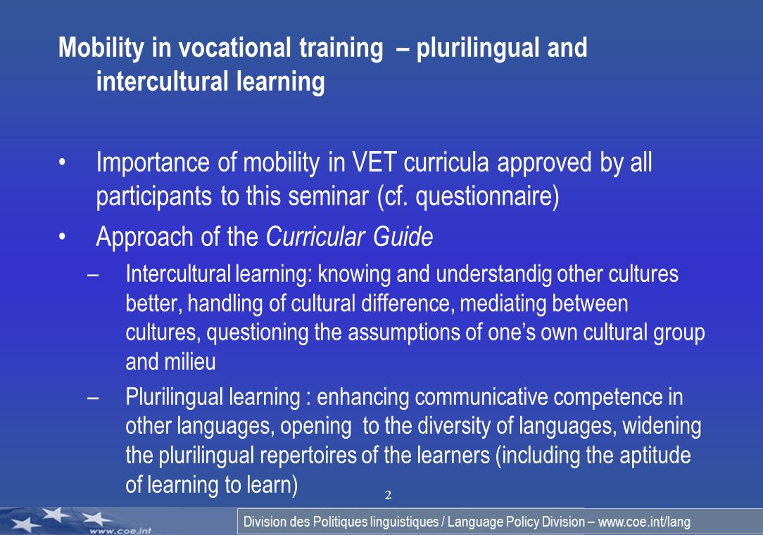 Division des Politiques linguistiques / Language Policy Division – www.coe.int/lang 2 Mobility in vocational training – plurilingual and intercultural learning Importance of mobility in VET curricula approved by all participants to this seminar (cf.
