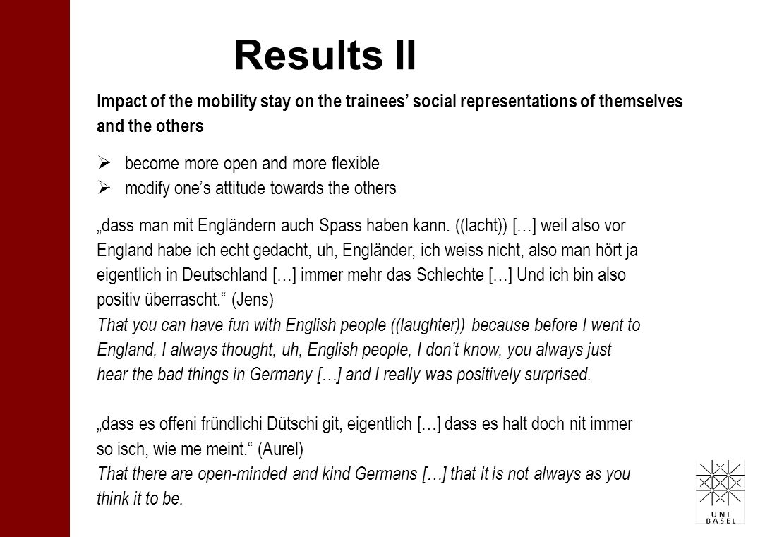 Results II Impact of the mobility stay on the trainees social representations of themselves and the others become more open and more flexible modify ones attitude towards the others dass man mit Engländern auch Spass haben kann.
