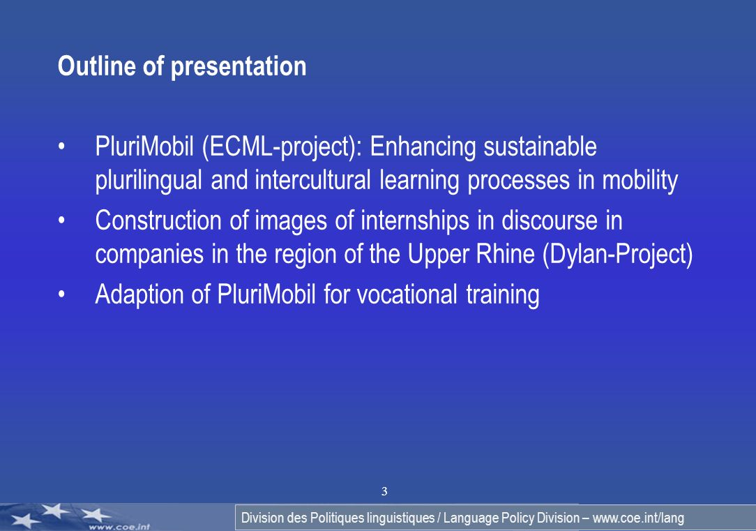 Division des Politiques linguistiques / Language Policy Division – www.coe.int/lang 3 Outline of presentation PluriMobil (ECML-project): Enhancing sustainable plurilingual and intercultural learning processes in mobility Construction of images of internships in discourse in companies in the region of the Upper Rhine (Dylan-Project) Adaption of PluriMobil for vocational training