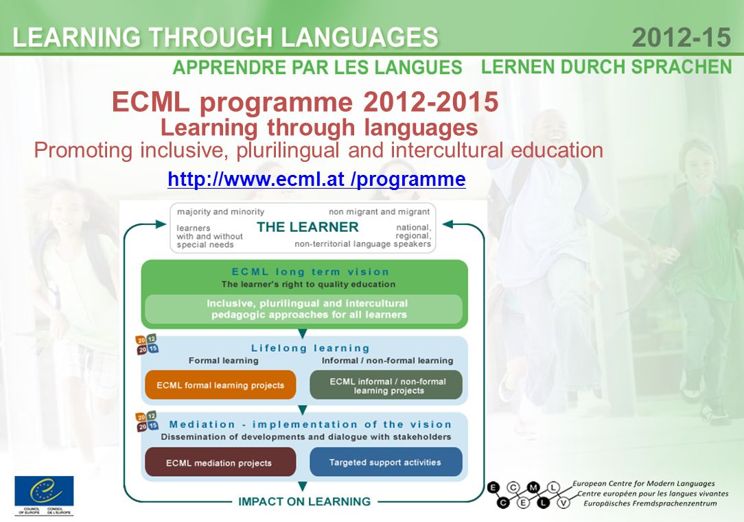 ECML programme 2012-2015 Learning through languages Promoting inclusive, plurilingual and intercultural education http://www.ecml.at /programme