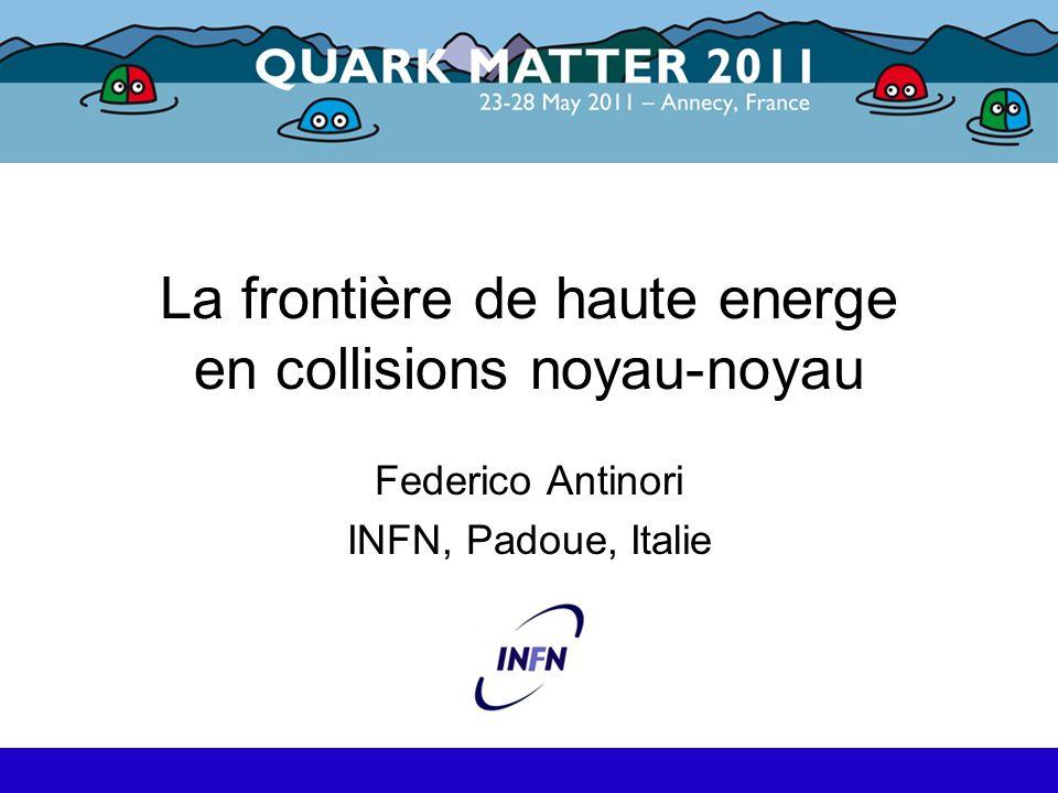 La frontière de haute energe en collisions noyau-noyau Federico Antinori INFN, Padoue, Italie