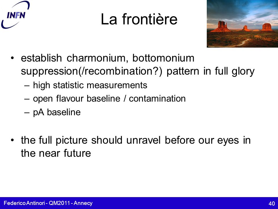 La frontière establish charmonium, bottomonium suppression(/recombination ) pattern in full glory –high statistic measurements –open flavour baseline / contamination –pA baseline the full picture should unravel before our eyes in the near future Federico Antinori - QM2011 - Annecy 40