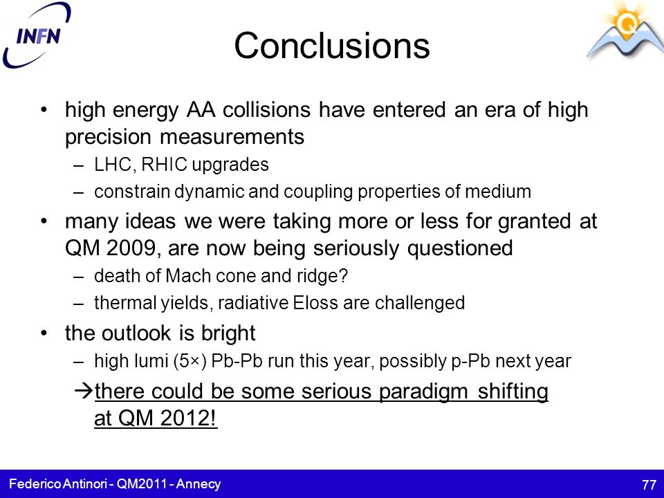 Conclusions high energy AA collisions have entered an era of high precision measurements –LHC, RHIC upgrades –constrain dynamic and coupling properties of medium many ideas we were taking more or less for granted at QM 2009, are now being seriously questioned –death of Mach cone and ridge.