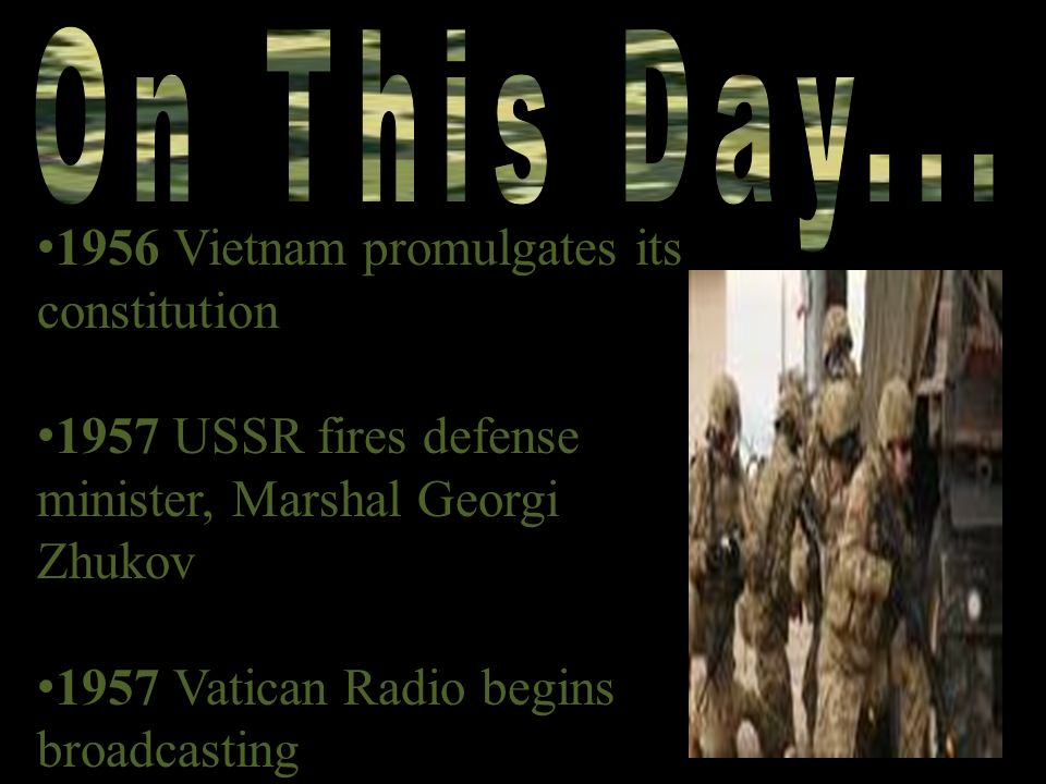 1956 Vietnam promulgates its constitution 1957 USSR fires defense minister, Marshal Georgi Zhukov 1957 Vatican Radio begins broadcasting