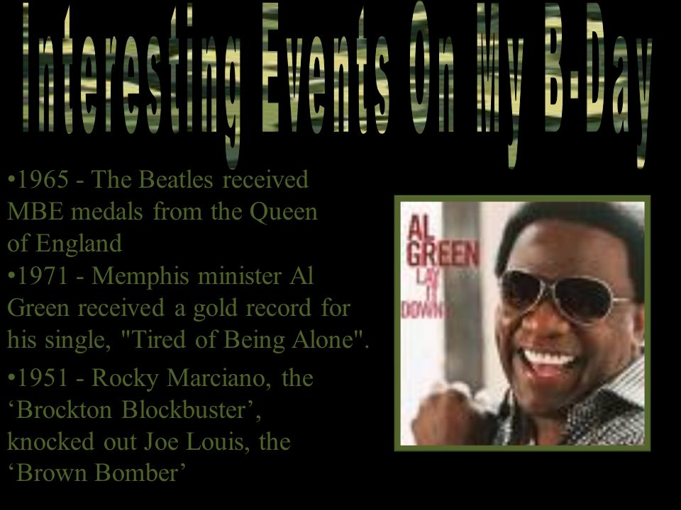 1965 - The Beatles received MBE medals from the Queen of England 1971 - Memphis minister Al Green received a gold record for his single, Tired of Being Alone .