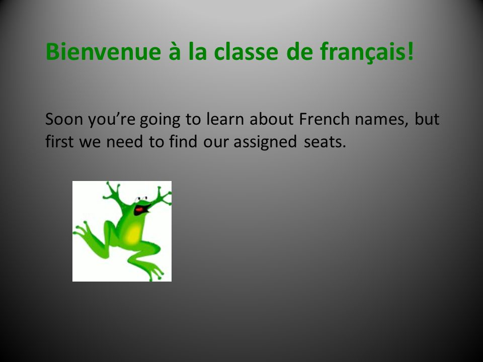 Bienvenue à la classe de français! Soon youre going to learn about French names, but first we need to find our assigned seats.