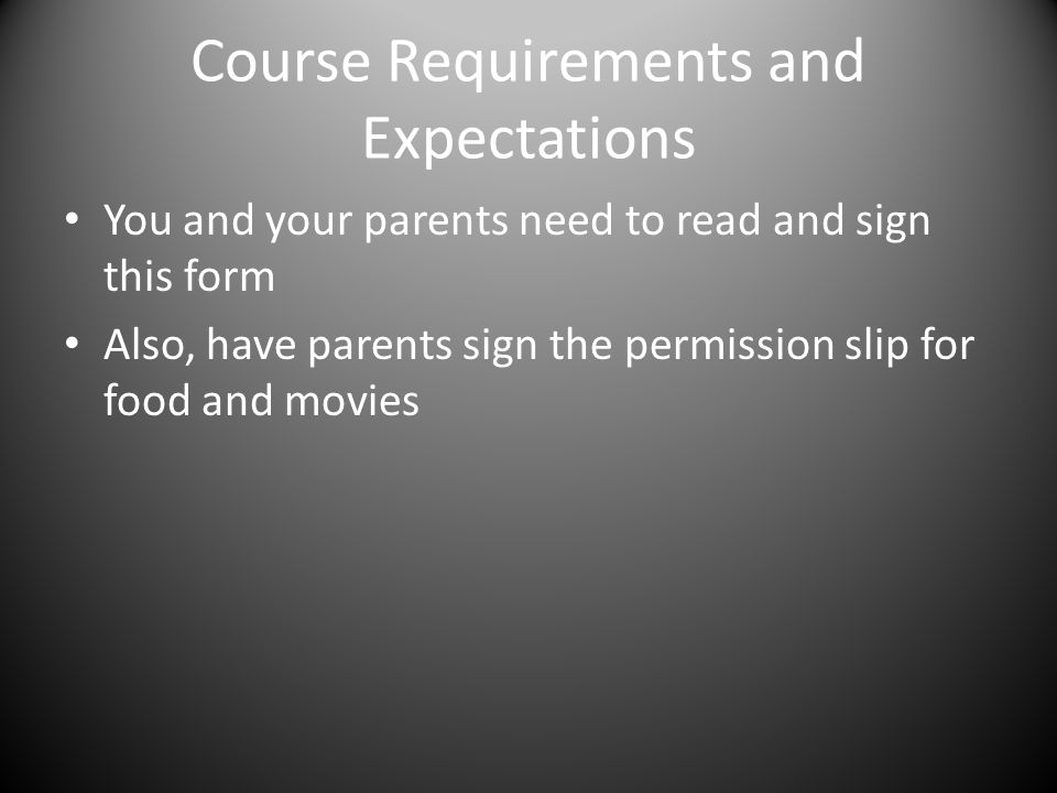 Course Requirements and Expectations You and your parents need to read and sign this form Also, have parents sign the permission slip for food and mov