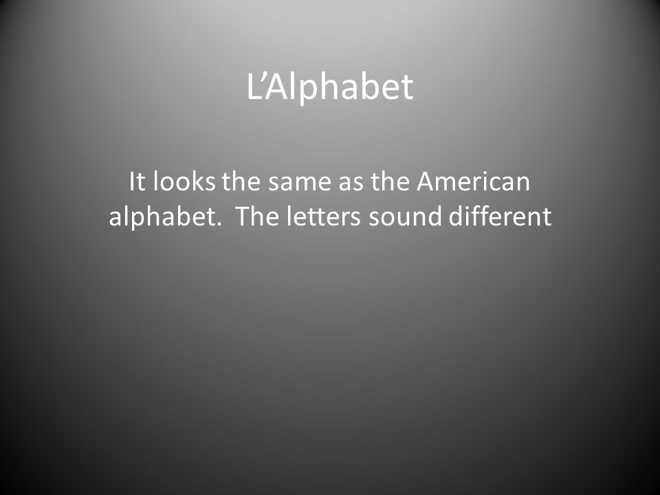 LAlphabet It looks the same as the American alphabet. The letters sound different