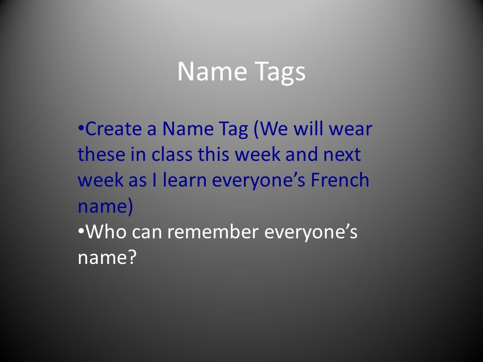 Name Tags Create a Name Tag (We will wear these in class this week and next week as I learn everyones French name) Who can remember everyones name