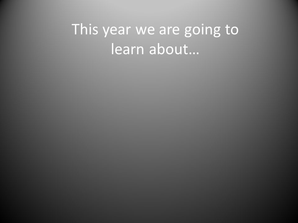 This year we are going to learn about…