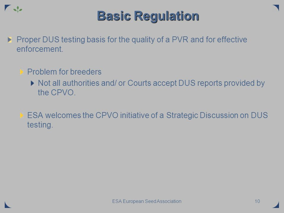 ESA European Seed Association10 Basic Regulation Proper DUS testing basis for the quality of a PVR and for effective enforcement. Problem for breeders