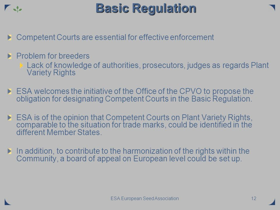 ESA European Seed Association12 Basic Regulation Competent Courts are essential for effective enforcement Problem for breeders Lack of knowledge of au