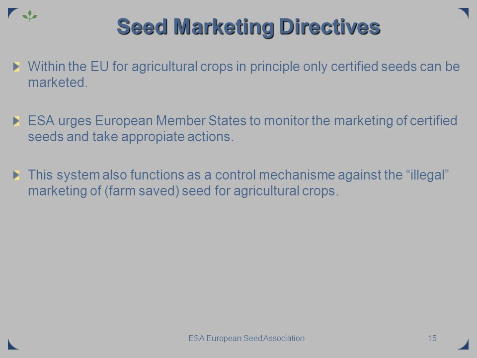 ESA European Seed Association15 Seed Marketing Directives Within the EU for agricultural crops in principle only certified seeds can be marketed. ESA