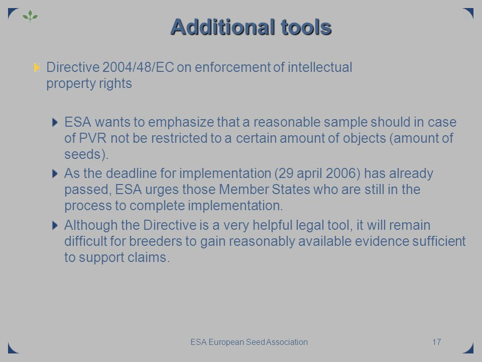 ESA European Seed Association17 Additional tools Directive 2004/48/EC on enforcement of intellectual property rights ESA wants to emphasize that a rea